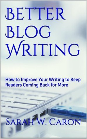 Better Blog Writing: How to Improve Your Writing to Keep Readers Coming Back for More  by  Sarah W. Caron