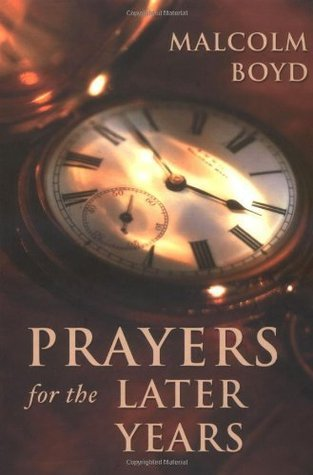 Prayers for the Later Years Malcolm  Boyd (Priest and Civil Rights Activist)