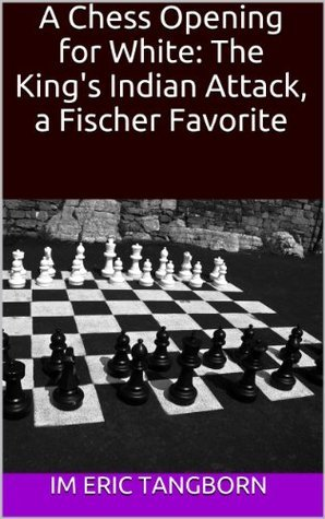 A Chess Opening for White: The Kings Indian Attack, a Fischer Favorite  by  Eric Tangborn