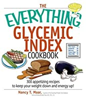 The Everything Glycemic Index Cookbook: 300 Appetizing Recipes to Keep Your Weight Down And Your Energy Up! (Everything®)