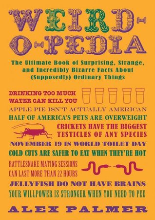 Weird-O-Pedia: The Ultimate Book of Strange, Surprising, and Incredibly Odd Facts about (Supposedly) Ordinary Things  by  Alex  Palmer