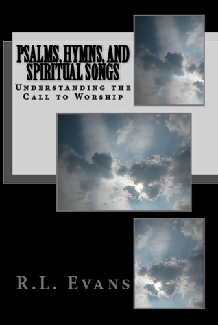 Psalms, Hymns, and Spiritual Songs: Understanding the Call to Worship R.L. Evans