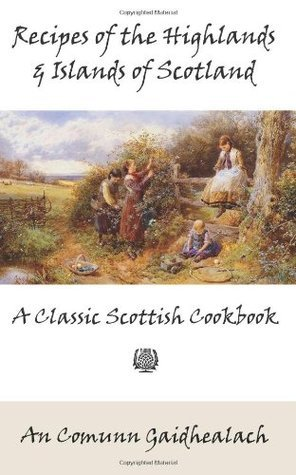Recipes of the Highlands and Islands of Scotland: A Classic Scottish Cookbook (the Feill Cookery Book) An Comunn Gaidhealach