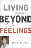 Living Beyond Your Feelings: Controlling Your Emotions So They Don't Control You. by Joyce Meyer