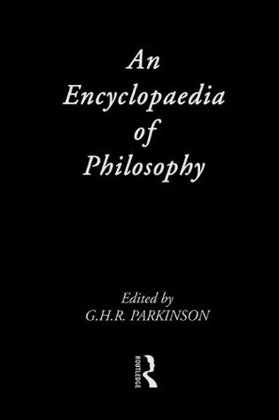 Encyclopaedia of Philosophy  by  G.H.R. Parkinson