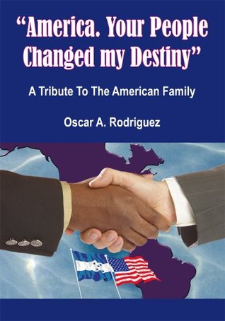 America. Your People Changed my Destiny:A Tribute To The American Family  by  Oscar A. Rodriguez