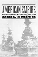 American Empire: Roosevelt's Geographer and the Prelude to Globalization (California Studies in Critical Human Geography)