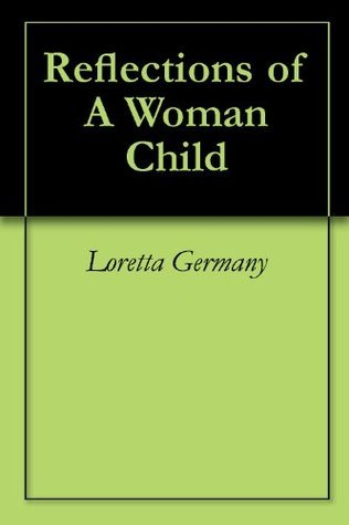 Reflections of A Woman Child  by  Loretta Germany