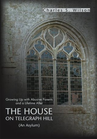 The House On Telegraph Hill: Growing Up with Abusive Parents and a Lifetime After  by  Charles Wilson