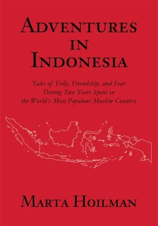 ADVENTURES IN INDONESIA: Tales of Folly, Friendship, and Fear During Two Years Spent in the Worlds Most Populous Muslim Country Marta Hoilman