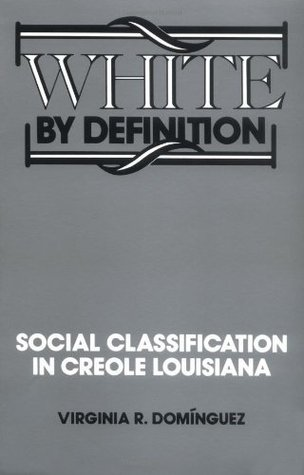 White By Definition: Social Classification in Creole Louisiana  by  Virginia Dominguez