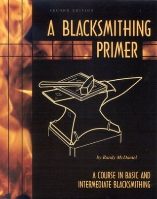 A Blacksmithing Primer: A Course in Basic and Intermediate Blacksmithing  by  Randy McDaniel