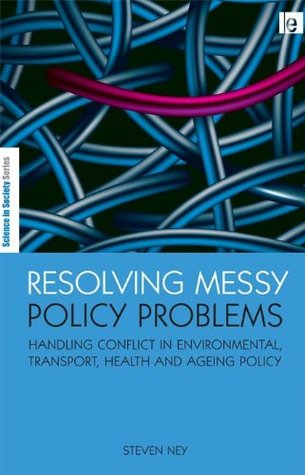 Resolving Messy Policy Problems: Handling Conflict in Environmental, Transport, Health and Ageing Policy (The Earthscan Science in Society Series) Steven Ney