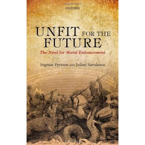 Unfit for the Future: The Need for Moral Enhancement - Ingmar Persson, Julian Savulescu