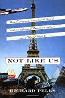 Not Like Us: How Europeans Have Loved, Hated, And Transformed American Culture Since World War II