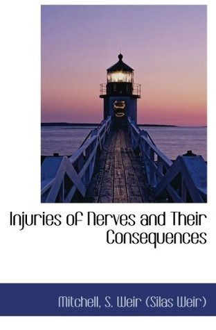 Injuries of Nerves and Their Consequences Mitchell S. Weir (Silas Weir)