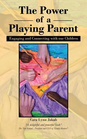 The Power of a Playing Parent : Engaging and Connecting with our children Cara Lynn Jakab