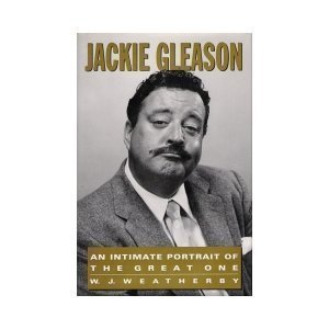 Jackie Gleason: An Intimate Portrait of the Great One William J. Weatherby