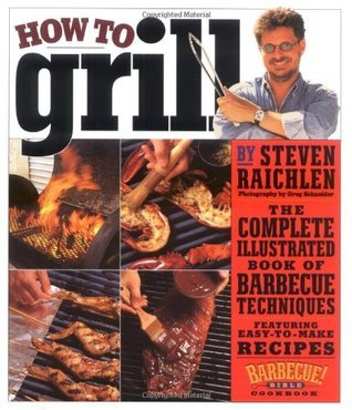 How to Grill: The Complete Illustrated Book of Barbecue Techniques, A Barbecue Bible! Cookbook Steven Raichlen