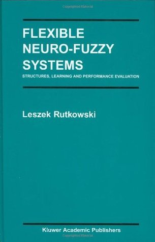 Flexible Neuro-Fuzzy Systems: Structures, Learning and Performance Evaluation (The Springer International Series in Engineering and Computer Science)  by  Leszek Rutkowski