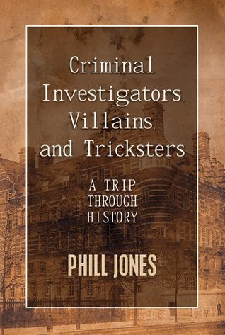Criminal Investigators, Villains, and Tricksters:  A Trip Through History  by  Phill Jones