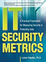 IT Security Metrics : A Practical Framework for Measuring Security & Protecting Data