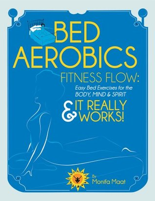 Bed Aerobics Fitness Flow: Easy BED Excercises for the Body, Mind and Spirit & It Really Works Monifa Maat