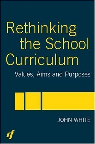 Rethinking the School Curriculum: Values, Aims and Purposes  by  John                White
