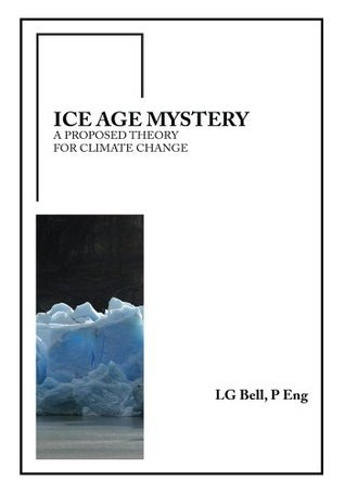Ice Age Mystery: A Proposed Theory For Climate Change LG BELL P Eng