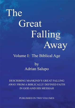 The Great Falling Away : Volume I: The Biblical Age  by  Adrian Salupo