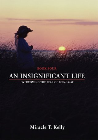 AN INSIGNIFICANT LIFE: Overcoming the Fear of Being Gay  by  Miracle Kelly
