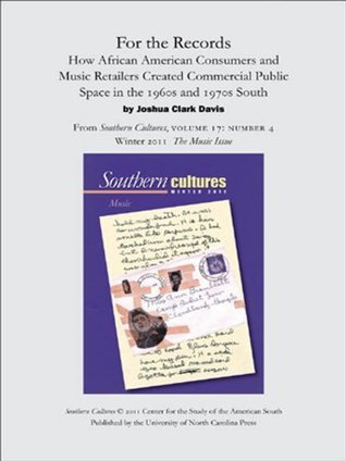 For the Records: How African American Consumers and Music Retailers Created Commercial Public Space in the 1960s and 1970s South (an article from Southern Cultures 17:4, The Music Issue)  by  Joshua Clark Davis
