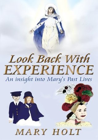 Look Back With Experience: An insight into Marys Past Lives  by  Mary Holt