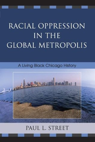 Racial Oppression in the Global Metropolis: A Living Black Chicago History  by  Paul L. Street