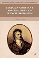 Benjamin Constant and the Birth of French Liberalism (Palgrave Studies in Cultural and Intellectual History)