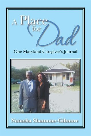 A Place for Dad: One Maryland Caregivers Journal  by  Natasha Shamone-Gilmore
