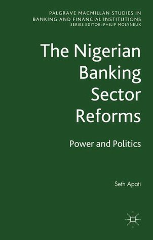 The Nigerian Banking Sector Reforms: Power and Politics  by  Seth Apati
