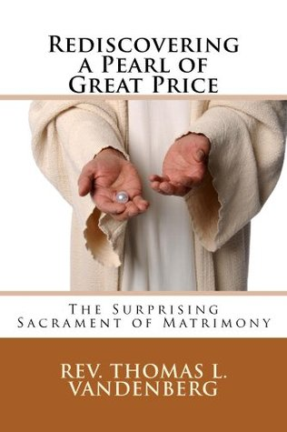 Rediscovering A Pearl Of Great Price: The Surprising Sacrament of Matrimony Thomas Vandenberg