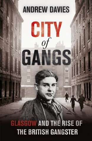 City of Gangs: Glasgow and the Rise of the British Gangster  by  Andrew Davies