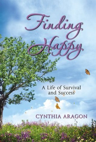 Finding Happy:  A Life of Survival and Success  by  Cynthia Aragon
