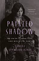 Painted Shadow: The Life of Vivienne Eliot, First Wife of T. S. Eliot
