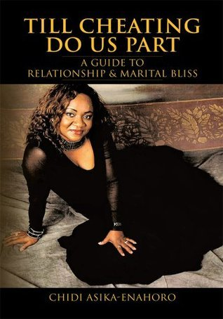 Till Cheating Do Us Part: A GUIDE TO RELATIONSHIP & MARITAL BLISS  by  Chidi Asika-Enahoro