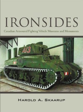 Ironsides : Canadian Armoured Fighting Vehicle Museums and Monuments Harold A. Skaarup
