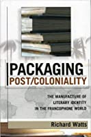 Packaging Post/Coloniality: The Manufacture of Literary Identity in the Francophone World (After the Empire: The Francophone World and Postcolonial France)