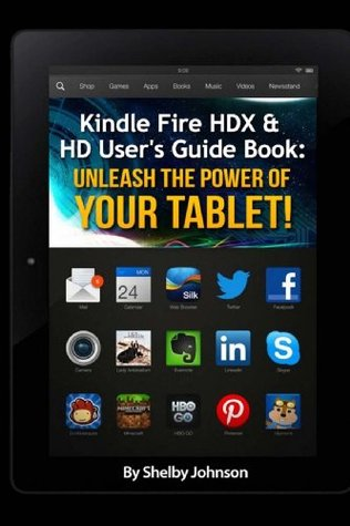 Kindle Fire Hdx & HD Users Guide Book: Unleash the Power of Your Tablet!  by  Shelby Johnson