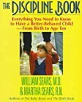 The Discipline Book: Everything You Need to Know to Have a Better-Behaved Child : For Birth to Age Ten