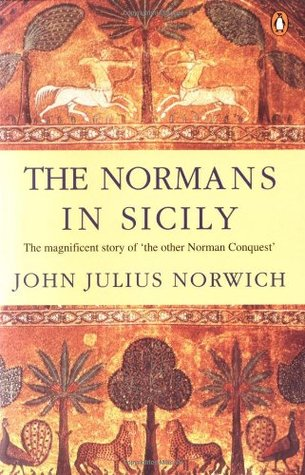 The Normans in Sicily: The Normans in the South 1016-1130 and the Kingdom in the Sun 1130-1194 John Julius Norwich