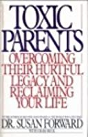 Toxic Parents: Overcoming Their Hurtful Legacy and Reclaiming Your Life