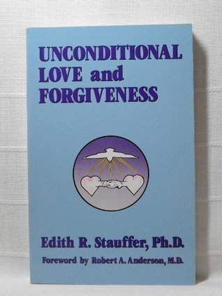 Unconditional Love and Forgiveness  by  Edith R. Stauffer