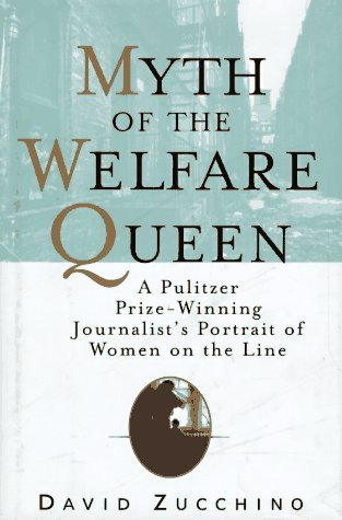 MYTH OF THE WELFARE QUEEN: A Pulitzer Prize-Winning Journalists Portrait of Women on the Line David Zucchino